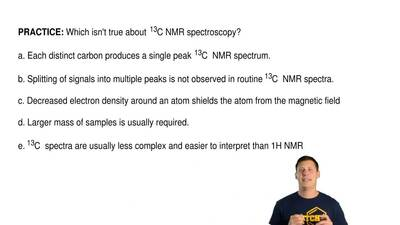 Which isn't true about 13C NMR spectroscopy?  a. Each distinct carbon produce...