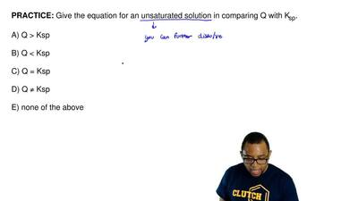 Give the equation for an unsaturated solution in comparing Q with K sp.  A) Q ...