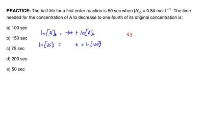 The half-life for a first order reaction is 50 sec when [A] o = 0.84 mol L−1. ...